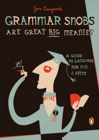 grammar-snobs-are-great-big-meanies-a-guide-to-language-for-fun-and-spite