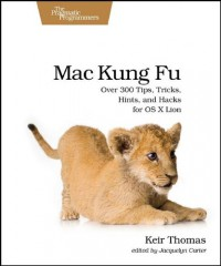 mac-kung-fu-over-300-tips-tricks-hints-and-hacks-for-os-x-lion-pragmatic-programmers