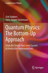 quantum-physics-the-bottom-up-approach-from-the-simple-two-level-system-to-irreducible-representations-graduate-texts-in-physics